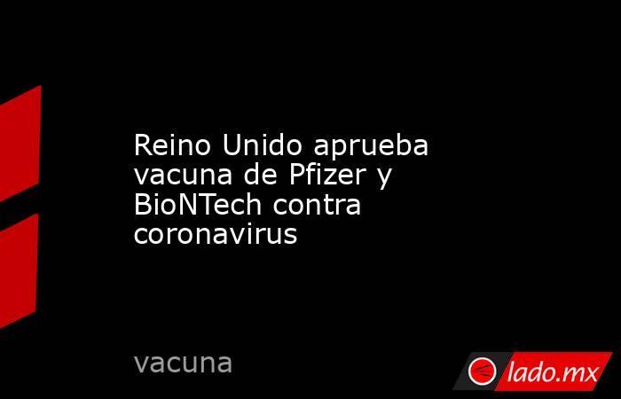 Reino Unido aprueba vacuna de Pfizer y BioNTech contra coronavirus. Noticias en tiempo real