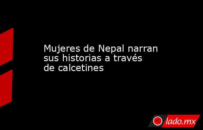 Mujeres de Nepal narran sus historias a través de calcetines. Noticias en tiempo real