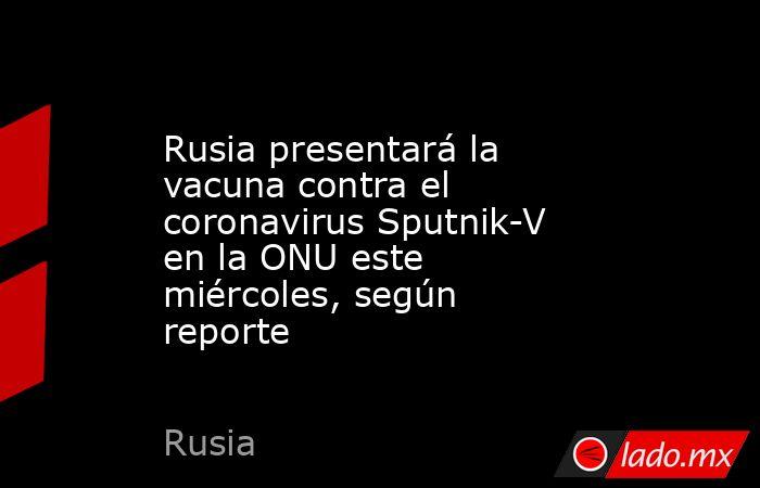Rusia presentará la vacuna contra el coronavirus Sputnik-V en la ONU este miércoles, según reporte. Noticias en tiempo real
