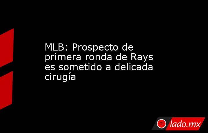 MLB: Prospecto de primera ronda de Rays es sometido a delicada cirugía. Noticias en tiempo real