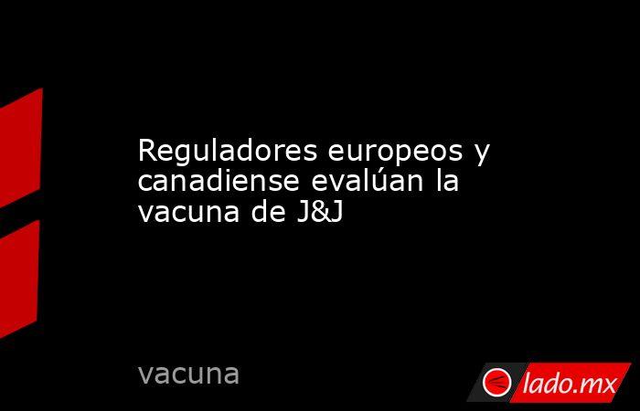 Reguladores europeos y canadiense evalúan la vacuna deJ&J   . Noticias en tiempo real