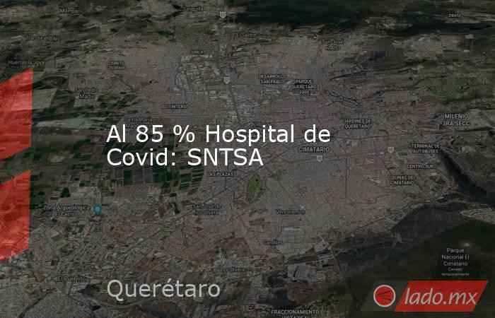Al 85 % Hospital de Covid: SNTSA. Noticias en tiempo real