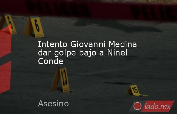 Intento Giovanni Medina dar golpe bajo a Ninel Conde. Noticias en tiempo real