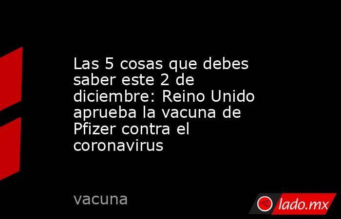 Las 5 cosas que debes saber este 2 de diciembre: Reino Unido aprueba la vacuna de Pfizer contra el coronavirus. Noticias en tiempo real