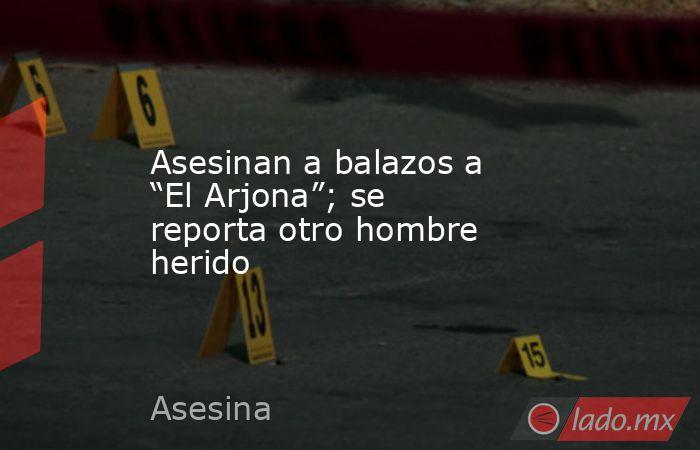 """Asesinan a balazos a """"El Arjona""""; se reporta otro hombre herido. Noticias en tiempo real"""