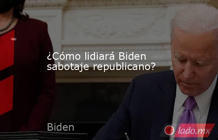 ¿Cómo lidiará Biden sabotaje republicano?. Noticias en tiempo real