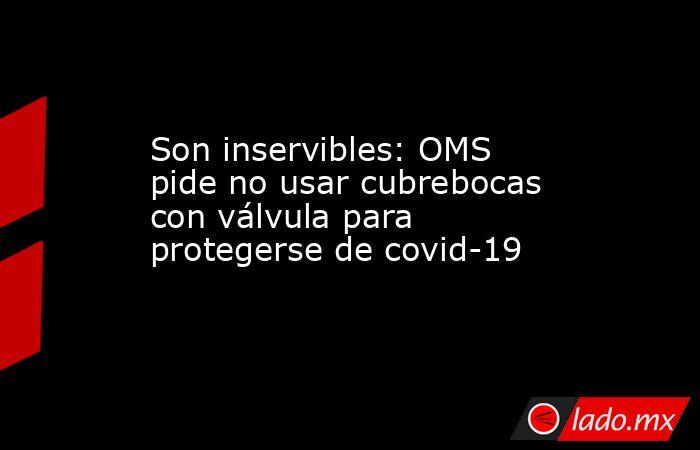 Son inservibles: OMS pide no usar cubrebocas con válvula para protegerse de covid-19. Noticias en tiempo real
