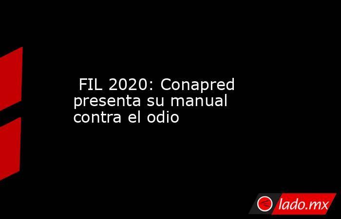 FIL 2020: Conapred presenta su manual contra el odio. Noticias en tiempo real