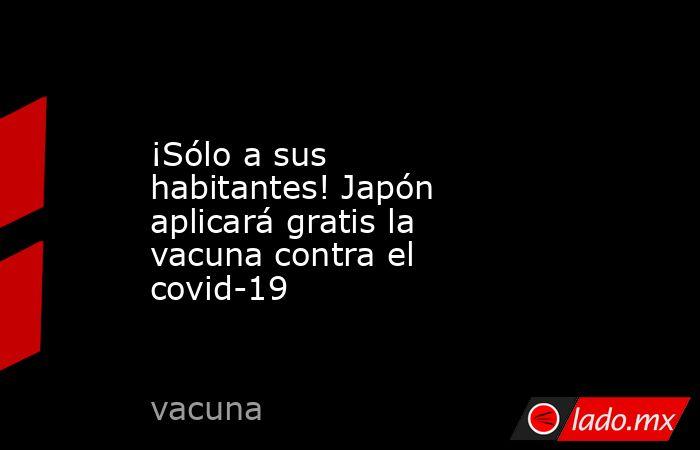 ¡Sólo a sus habitantes! Japón aplicará gratis la vacuna contra el covid-19. Noticias en tiempo real