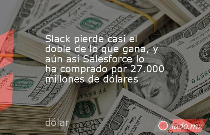 Slack pierde casi el doble de lo que gana, y aún así Salesforce lo ha comprado por 27.000 millones de dólares. Noticias en tiempo real