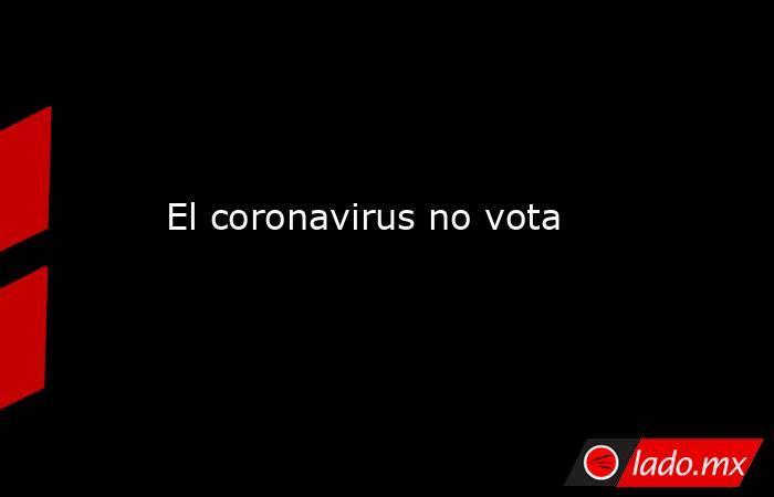 El coronavirus no vota. Noticias en tiempo real