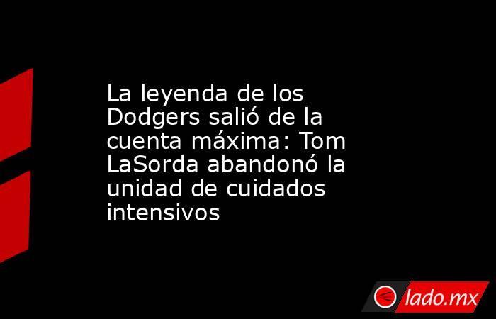 La leyenda de los Dodgers salió de la cuenta máxima: Tom LaSorda abandonó la unidad de cuidados intensivos. Noticias en tiempo real