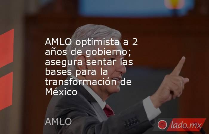 AMLO optimista a 2 años de gobierno; asegura sentar las bases para la transformación de México. Noticias en tiempo real
