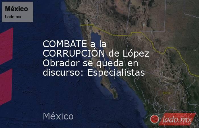 COMBATE a la CORRUPCIÓN de López Obrador se queda en discurso: Especialistas. Noticias en tiempo real