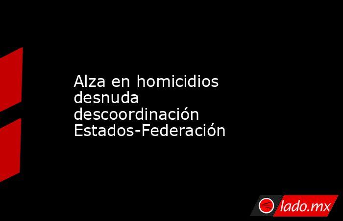 Alza en homicidios desnuda descoordinación Estados-Federación. Noticias en tiempo real