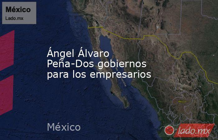 Ángel Álvaro Peña-Dos gobiernos para los empresarios. Noticias en tiempo real