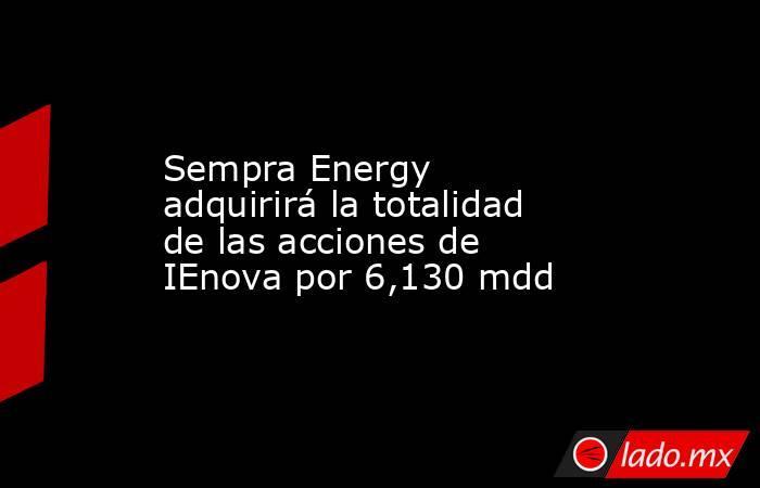 Sempra Energy adquirirá la totalidad de las acciones de IEnova por 6,130 mdd. Noticias en tiempo real