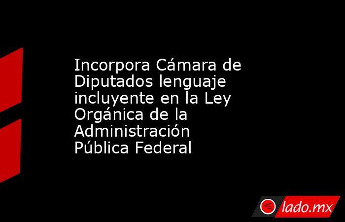 Incorpora Cámara de Diputados lenguaje incluyente en la Ley Orgánica de la Administración Pública Federal. Noticias en tiempo real