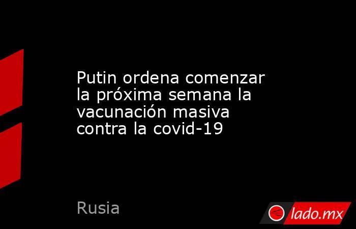 Putin ordena comenzar la próxima semana la vacunación masiva contra la covid-19. Noticias en tiempo real
