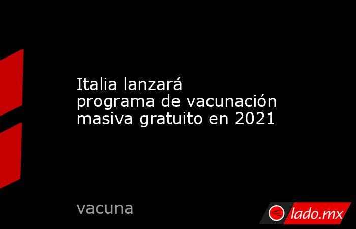 Italia lanzará programa de vacunación masiva gratuito en 2021. Noticias en tiempo real