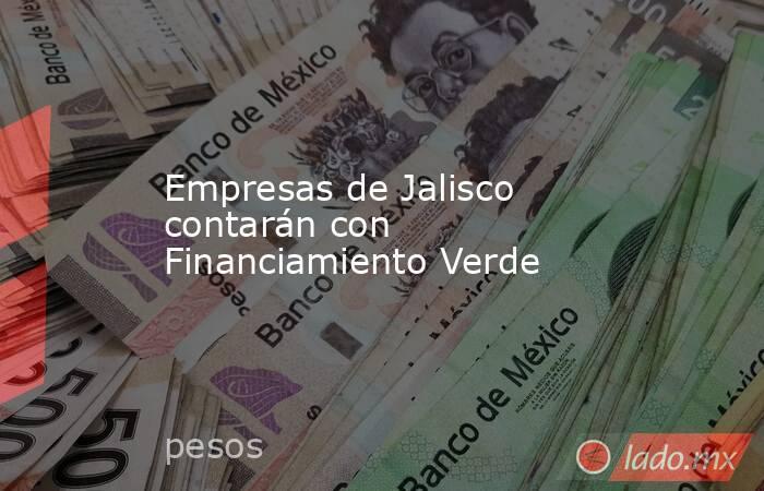Empresas de Jalisco contarán con Financiamiento Verde. Noticias en tiempo real