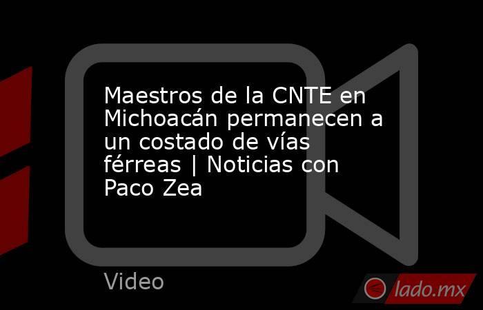 Maestros de la CNTE en Michoacán permanecen a un costado de vías férreas   Noticias con Paco Zea. Noticias en tiempo real