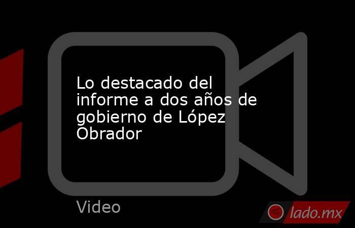 Lo destacado del informe a dos años de gobierno de López Obrador. Noticias en tiempo real