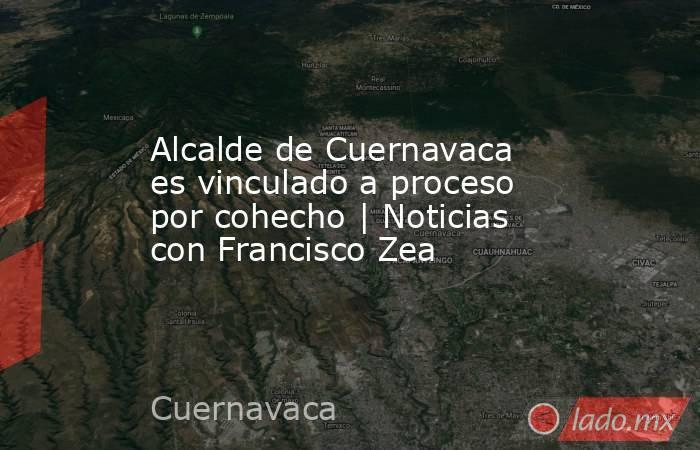 Alcalde de Cuernavaca es vinculado a proceso por cohecho | Noticias con Francisco Zea. Noticias en tiempo real