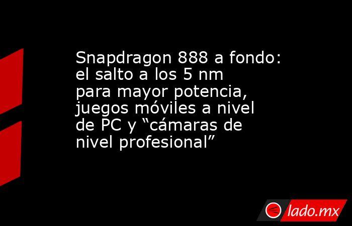 """Snapdragon 888 a fondo: el salto a los 5 nm para mayor potencia, juegos móviles a nivel de PC y """"cámaras de nivel profesional"""". Noticias en tiempo real"""