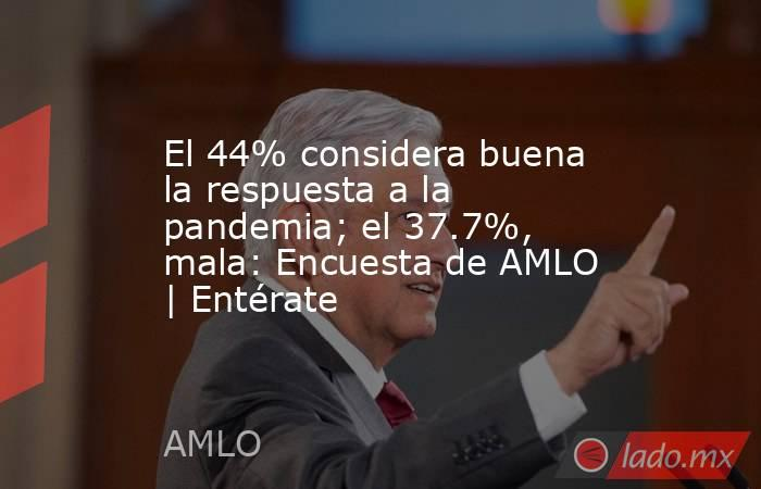 El 44% considera buena la respuesta a la pandemia; el 37.7%, mala: Encuesta de AMLO   Entérate. Noticias en tiempo real