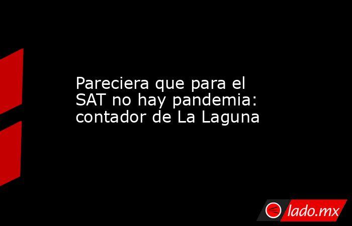 Pareciera que para el SAT no hay pandemia: contador de La Laguna. Noticias en tiempo real