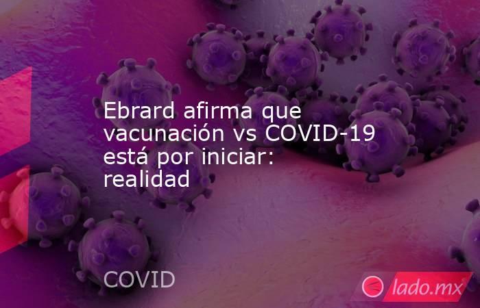 Ebrard afirma que vacunación vs COVID-19 está por iniciar: realidad. Noticias en tiempo real