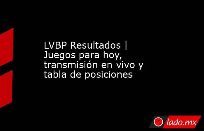 LVBP Resultados | Juegos para hoy, transmisión en vivo y tabla de posiciones. Noticias en tiempo real
