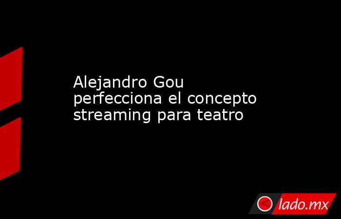 Alejandro Gou perfecciona el concepto streaming para teatro. Noticias en tiempo real
