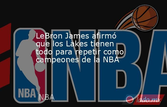LeBron James afirmó que los Lakes tienen todo para repetir como campeones de la NBA. Noticias en tiempo real