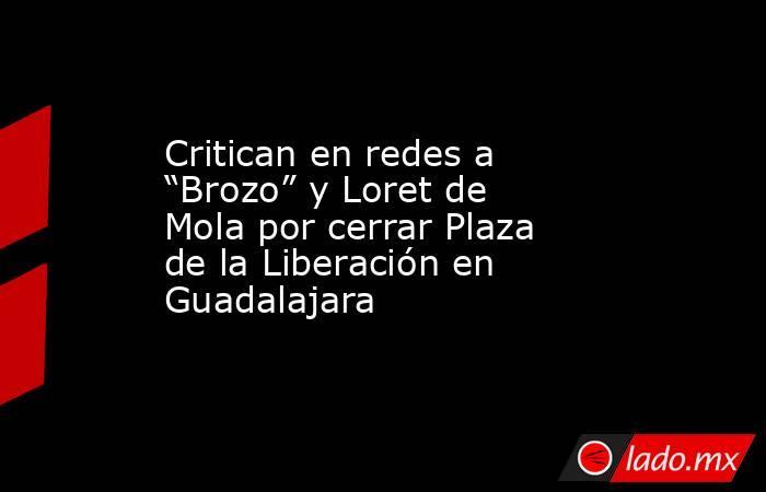 """Critican en redes a """"Brozo"""" y Loret de Mola por cerrar Plaza de la Liberación en Guadalajara. Noticias en tiempo real"""
