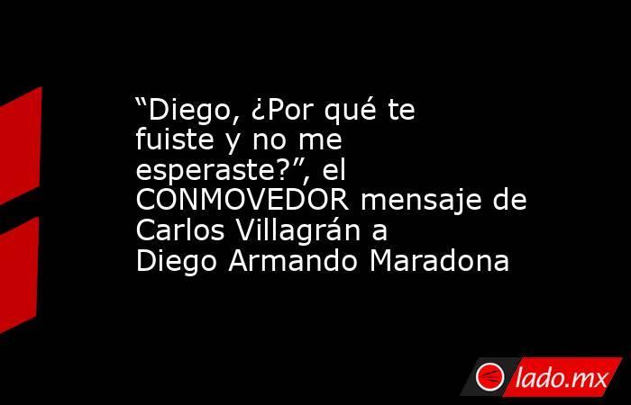 """""""Diego, ¿Por qué te fuiste y no me esperaste?"""", el CONMOVEDOR mensaje de Carlos Villagrán a Diego Armando Maradona . Noticias en tiempo real"""