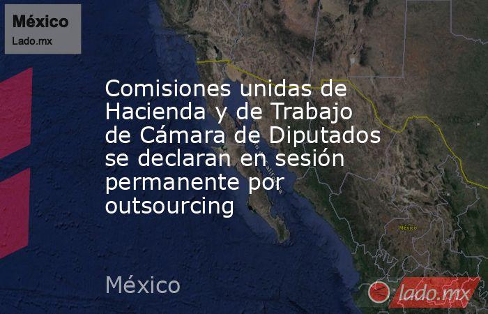 Comisiones unidas de Hacienda y de Trabajo de Cámara de Diputados se declaran en sesión permanente por outsourcing. Noticias en tiempo real