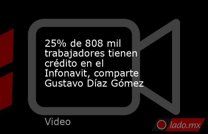 25% de 808 mil trabajadores tienen crédito en el Infonavit, comparte Gustavo Díaz Gómez. Noticias en tiempo real