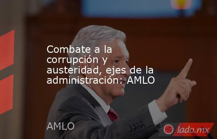 Combate a la corrupción y austeridad, ejes de la administración: AMLO. Noticias en tiempo real