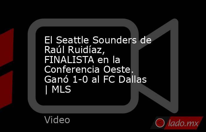El Seattle Sounders de Raúl Ruidíaz, FINALISTA en la Conferencia Oeste. Ganó 1-0 al FC Dallas | MLS. Noticias en tiempo real