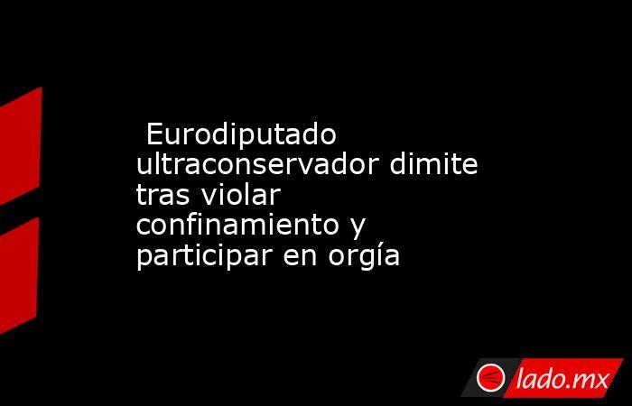 Eurodiputado ultraconservador dimite tras violar confinamiento y participar en orgía. Noticias en tiempo real