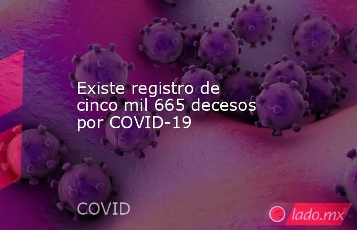 Existe registro de cinco mil 665 decesos por COVID-19 . Noticias en tiempo real