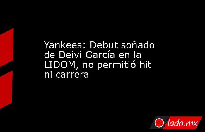 Yankees: Debut soñado de Deivi García en la LIDOM, no permitió hit ni carrera. Noticias en tiempo real