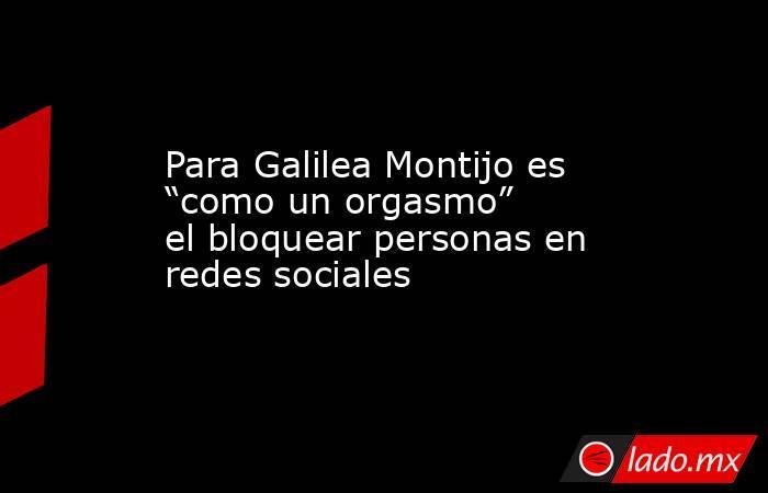 """Para Galilea Montijo es """"como un orgasmo"""" el bloquear personas en redes sociales. Noticias en tiempo real"""
