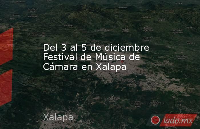 Del 3 al 5 de diciembre Festival de Música de Cámara en Xalapa. Noticias en tiempo real