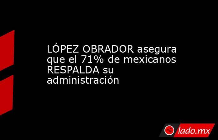 LÓPEZ OBRADOR asegura que el 71% de mexicanos RESPALDA su administración. Noticias en tiempo real