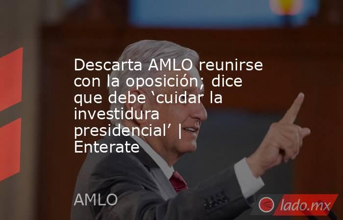 Descarta AMLO reunirse con la oposición; dice que debe 'cuidar la investidura presidencial' | Enterate. Noticias en tiempo real