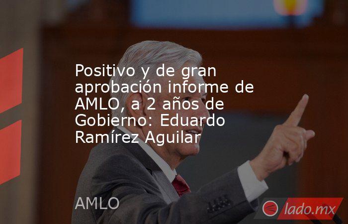 Positivo y de gran aprobación informe de AMLO, a 2 años de Gobierno: Eduardo Ramírez Aguilar. Noticias en tiempo real