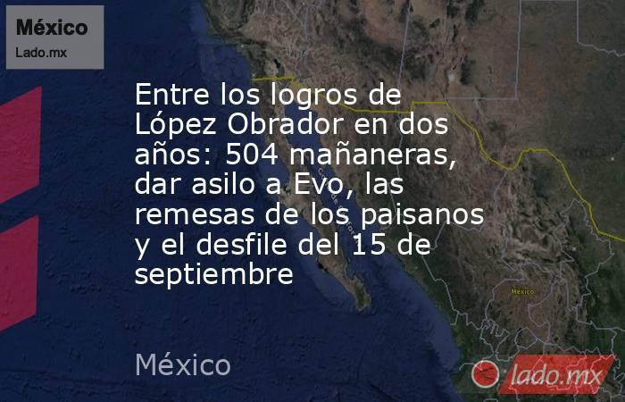 Entre los logros de López Obrador en dos años: 504 mañaneras, dar asilo a Evo, las remesas de los paisanos y el desfile del 15 de septiembre. Noticias en tiempo real